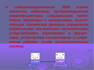 К специализированным ЭВМ можно отнести, например, программируемые микропроцес