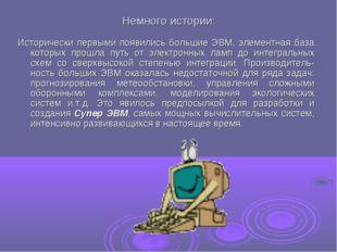 Немного истории: Исторически первыми появились большие ЭВМ, элементная база к