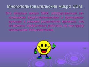 Многопользовательские микро ЭВМ. Это мощные микро ЭВМ, оборудованные не-скол