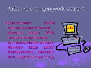 Рабочие станции(work station) Представляют собой однопользовательские мощные