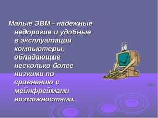 Малые ЭВМ - надежные недорогие и удобные в эксплуатации компьютеры, обладающи