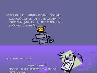 Переносные компьютеры весьма разнообразны: от громоздких и тяжелых (до 15 кг)