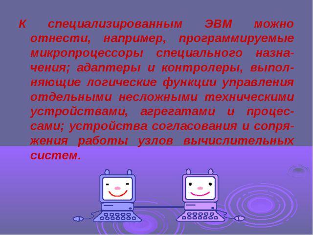 К специализированным ЭВМ можно отнести, например, программируемые микропроцес...