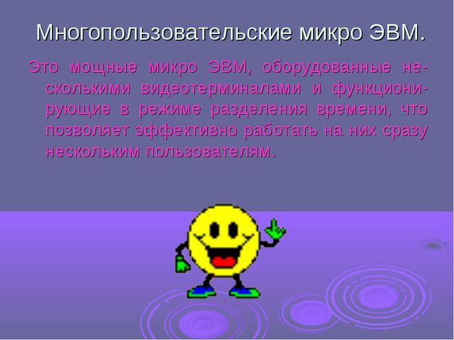 Многопользовательские микро ЭВМ. Это мощные микро ЭВМ, оборудованные не-скол...