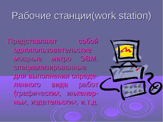 Рабочие станции(work station) Представляют собой однопользовательские мощные...