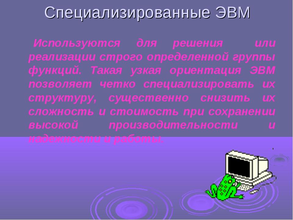 Специализированные ЭВМ Используются для решения или реализации строго определ...