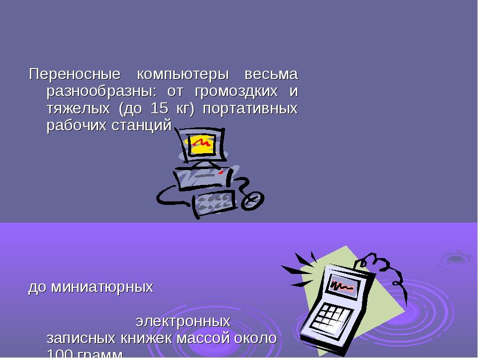 Переносные компьютеры весьма разнообразны: от громоздких и тяжелых (до 15 кг)...