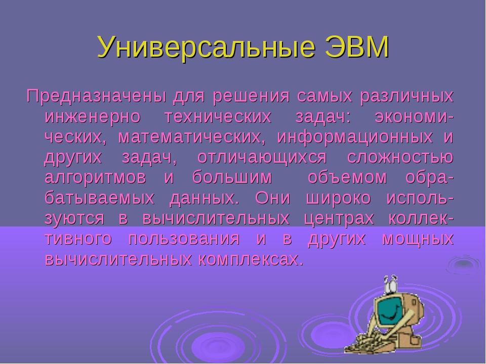 Универсальные ЭВМ Предназначены для решения самых различных инженерно техниче...