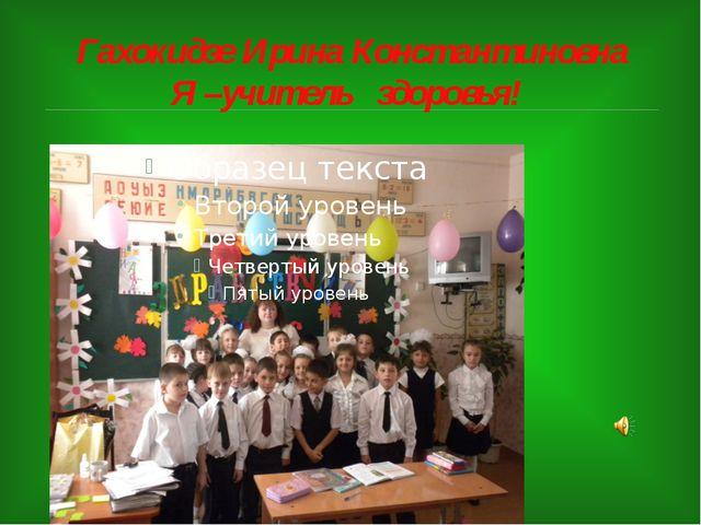 Гахокидзе Ирина Константиновна Я –учитель здоровья!