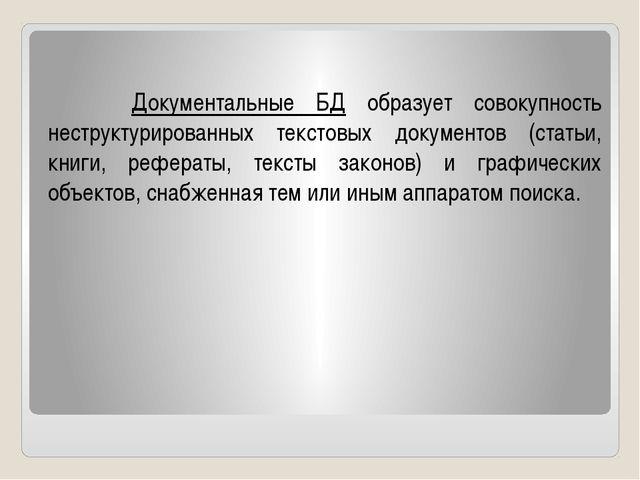 Документальные БД образует совокупность неструктурированных текстовых докуме...