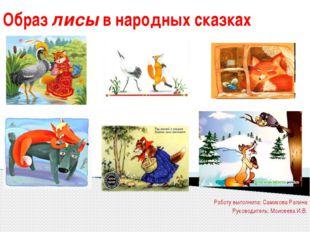 Образ лисы в народных сказках Работу выполнила: Самикова Ралина Руководитель: