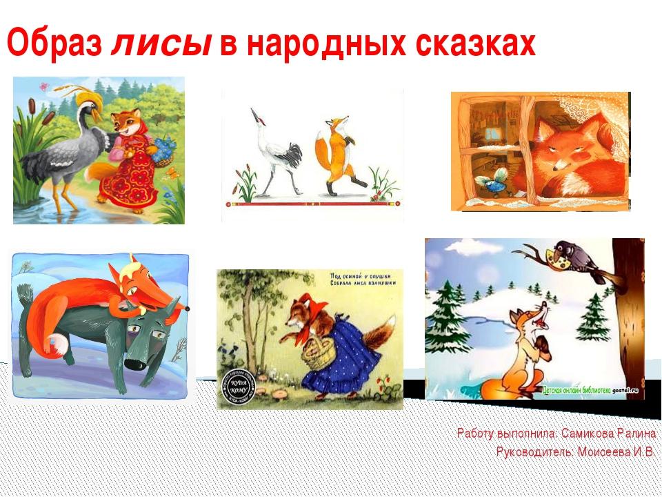 Образ лисы в народных сказках Работу выполнила: Самикова Ралина Руководитель:...