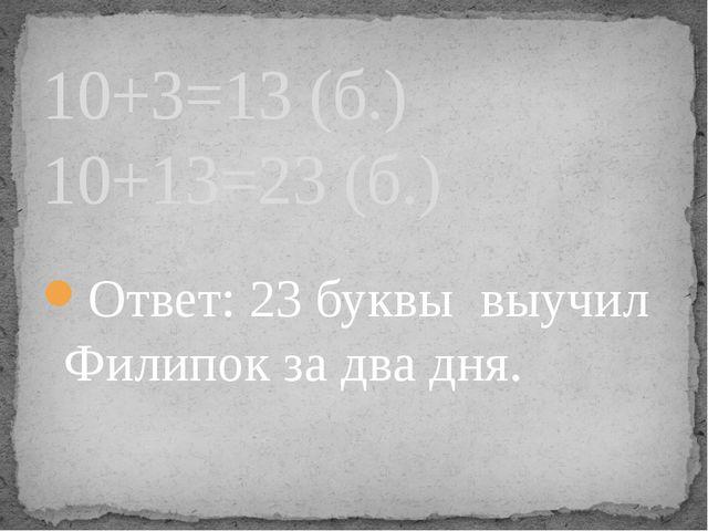 Ответ: 23 буквы выучил Филипок за два дня. 10+3=13 (б.) 10+13=23 (б.)