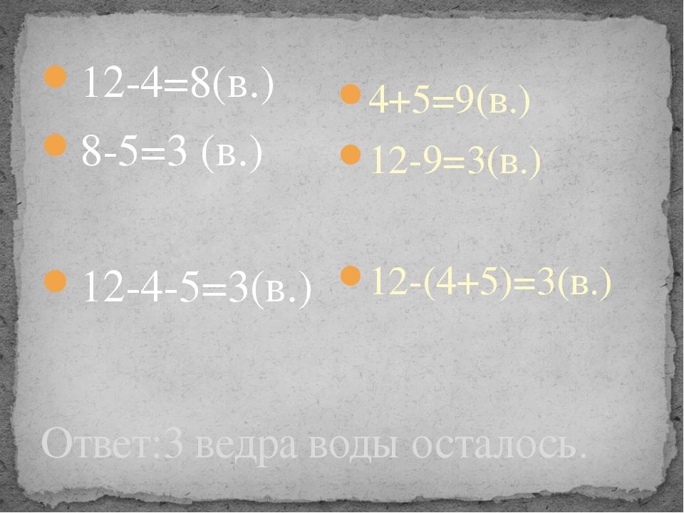 Ответ:3 ведра воды осталось. 12-4=8(в.) 8-5=3 (в.) 12-4-5=3(в.) 4+5=9(в.) 12-...