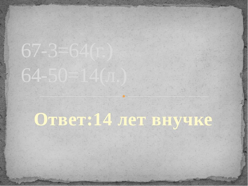 Ответ:14 лет внучке 67-3=64(г.) 64-50=14(л.)