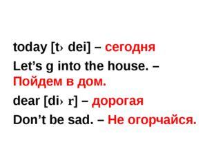 today [tədei] – сегодня Let's g into the house. – Пойдем в дом. dear [diər]