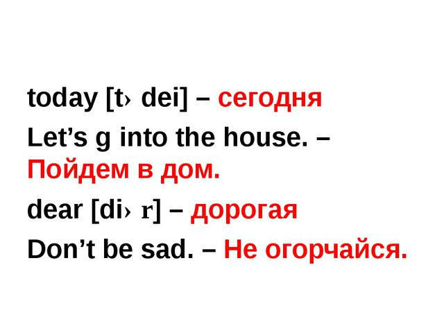 today [tədei] – сегодня Let's g into the house. – Пойдем в дом. dear [diər]...
