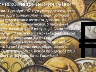 Графическое обозначения рубля Банк России 11 декабря 2013 года утвердил графи