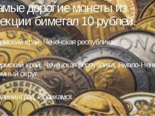 1. Самые дорогие монеты из коллекции биметал 10 рублей. А) Пермский край, Чеч