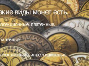 2. Какие виды монет есть. А) Коллекционные, платёжные. Б) Юбилейные В) Коллек