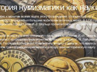 История нумизматики как науки Интерес к монетам возник ещё в эпоху Возрождени