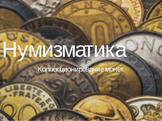Нумизматика Коллекционирование монет.