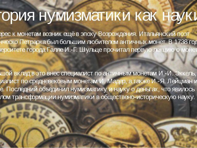 История нумизматики как науки Интерес к монетам возник ещё в эпоху Возрождени...