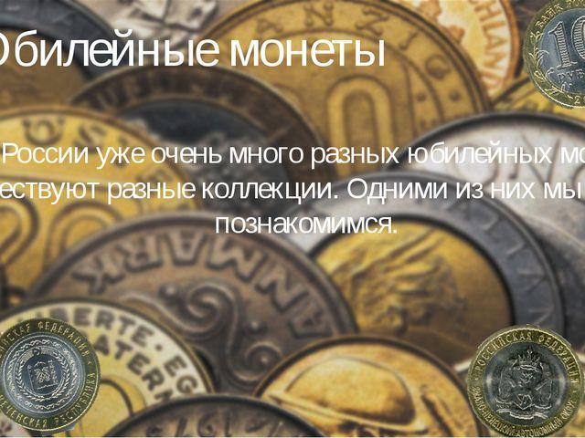 Юбилейные монеты В России уже очень много разных юбилейных монет. Существуют...
