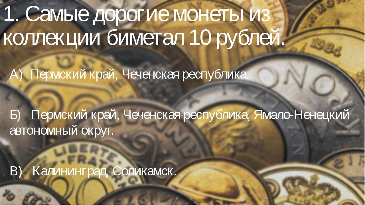 1. Самые дорогие монеты из коллекции биметал 10 рублей. А) Пермский край, Чеч...