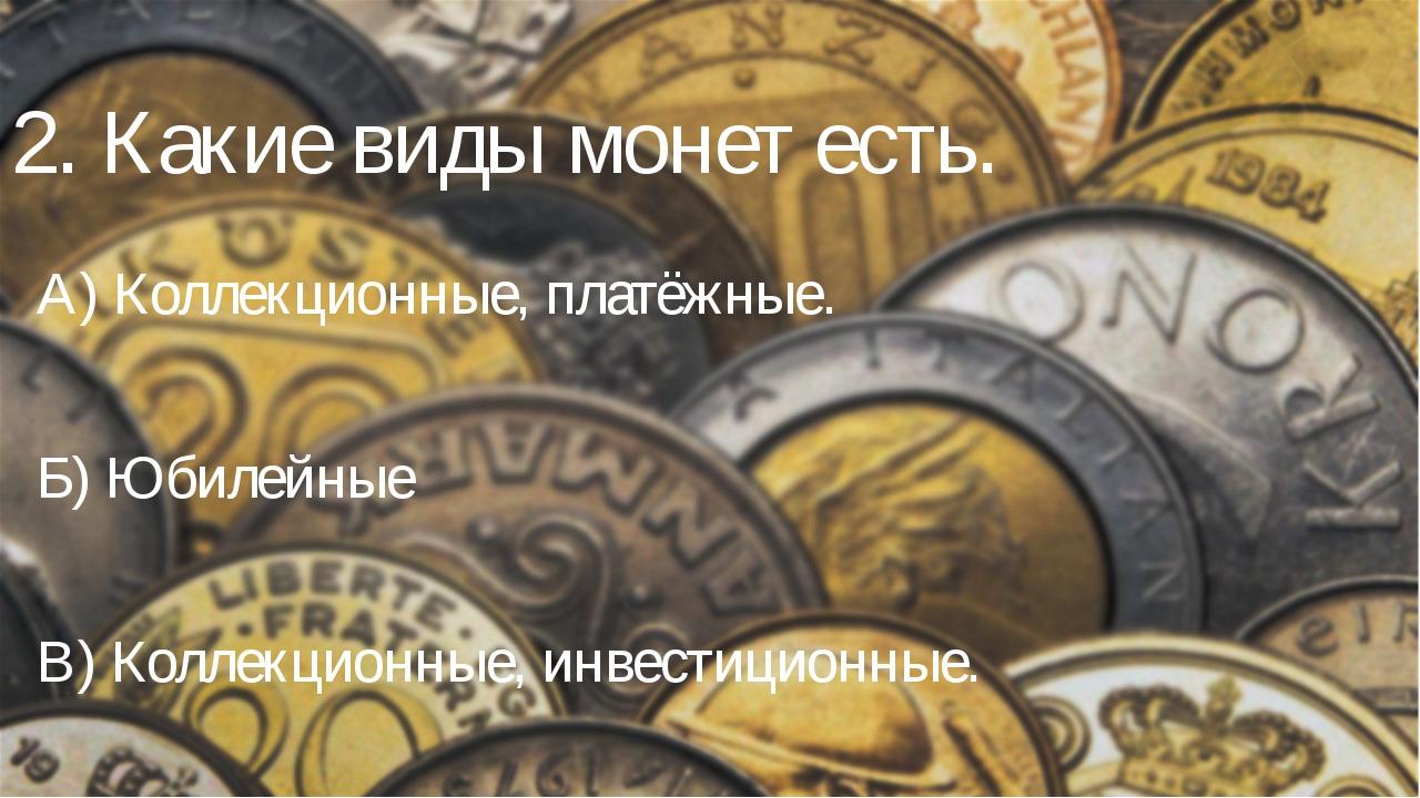 2. Какие виды монет есть. А) Коллекционные, платёжные. Б) Юбилейные В) Коллек...