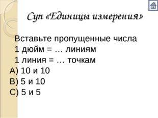 Суп «Единицы измерения» Вставьте пропущенные числа 1 дюйм = … линиям 1 лин