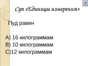 Суп «Единицы измерения» Пуд равен А) 16 килограммам В) 10 килограммам С)12 к