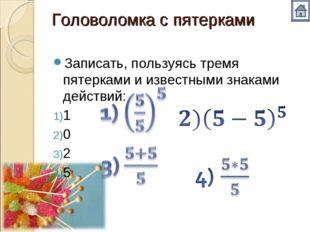 Головоломка с пятерками Записать, пользуясь тремя пятерками и известными знак