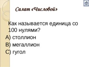 Салат «Числовой» Как называется единица со 100 нулями? А) столлион В) мегалл