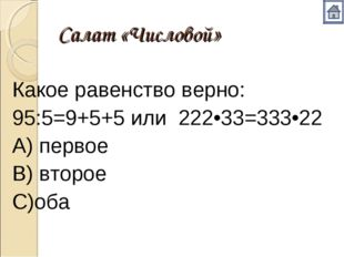 Салат «Числовой» Какое равенство верно: 95:5=9+5+5 или 222•33=333•22 А) перво
