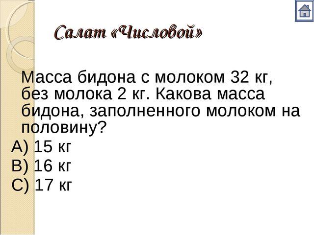Салат «Числовой» Масса бидона с молоком 32 кг, без молока 2 кг. Какова масса...
