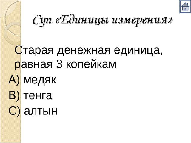 Суп «Единицы измерения» Старая денежная единица, равная 3 копейкам А) медяк...