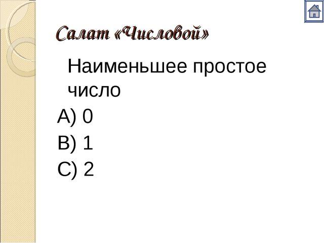 Салат «Числовой» Наименьшее простое число А) 0 В) 1 С) 2