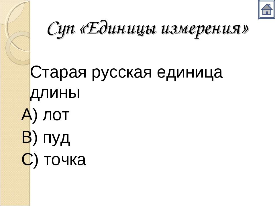 Суп «Единицы измерения» Старая русская единица длины А) лот В) пуд С) то...