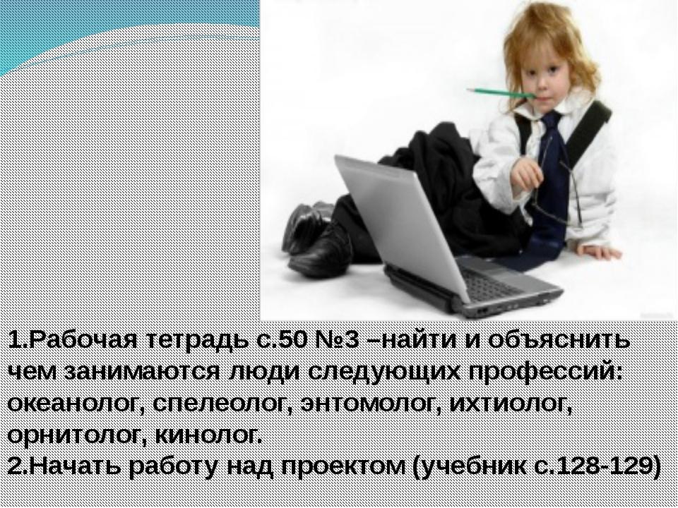 1.Рабочая тетрадь с.50 №3 –найти и объяснить чем занимаются люди следующих п...