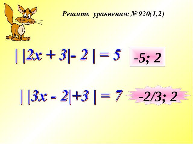 Решите уравнения:№ 920(1,2) -5; 2 -2/3; 2
