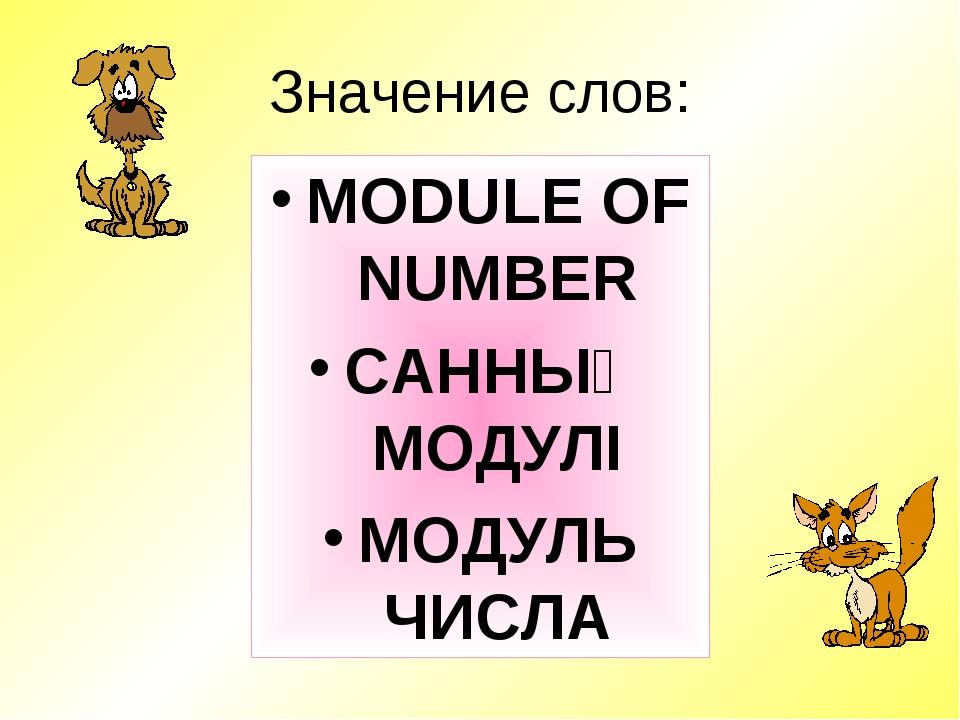 Значение слов: MODULE OF NUMBER САННЫҢ МОДУЛІ МОДУЛЬ ЧИСЛА