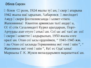 Әбілов Сәрсен, 1924 жылы туған, әскер қатарына 1942 жылы шақырылып, Хабаровск
