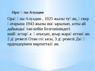 Орақұлы Алуадин , 1925 жылы туған, әскер қатарына 1943 жылы шақырылып, алты а