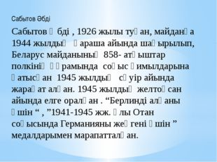 Сабытов Әбді Сабытов Әбді , 1926 жылы туған, майданға 1944 жылдың қараша айын