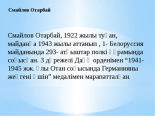Смайлов Отарбай, 1922 жылы туған, майданға 1943 жылы аттанып , 1- Белоруссия