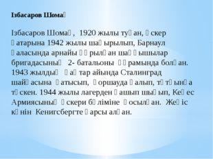 Ізбасаров Шомақ Ізбасаров Шомақ, 1920 жылы туған, әскер қатарына 1942 жылы ша