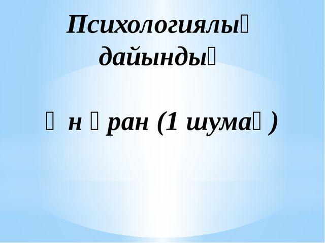 Психологиялық дайындық Ән ұран (1 шумақ)