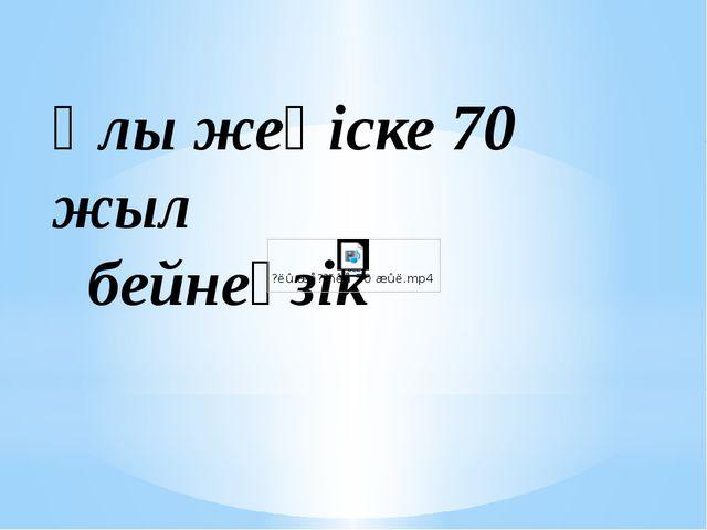 Ұлы жеңіске 70 жыл бейнеүзік