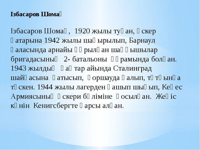 Ізбасаров Шомақ Ізбасаров Шомақ, 1920 жылы туған, әскер қатарына 1942 жылы ша...